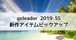2019春夏新作|goleadorゴレアドールのおすすめアイテム10選