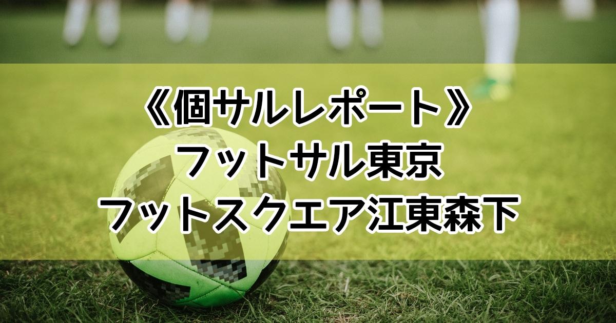 フットサル東京主催フットスクエア江東森下の個サルレポート