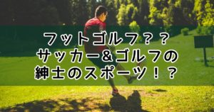 フットゴルフとは?ルール・ドレスコード|リーズナブルな紳士のスポーツは全国のゴルフ場でプレー可能