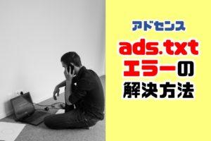 アドセンス|収益に重大な影響が出ないよう、ads.txt ファイルの問題を修正してください。の対応方法
