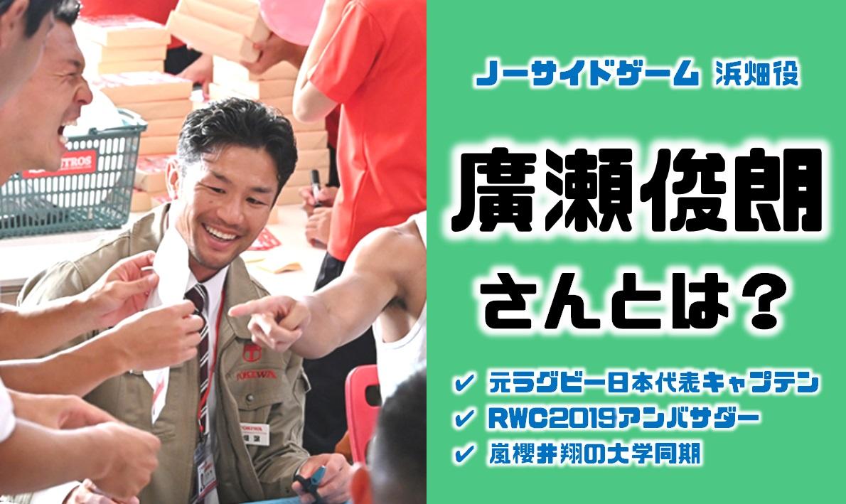 しゃべくり・ノーサイドゲームで浜畑役を演じるのはラグビー元日本代表キャプテンで櫻井翔と同期の廣瀬俊朗(ひろせとしあき)