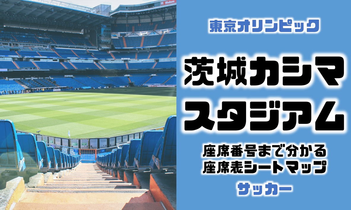 東京オリンピックのサッカーの会場の茨城カシマスタジアムの座席表シートマップ座席番号