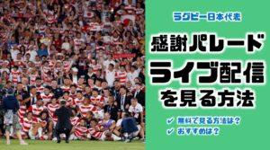 無料配信|ラグビー日本代表感謝パレードのライブ放送・ネット中継・見逃し配信をTVやスマホで見る方法【ラグビーワールドカップ】
